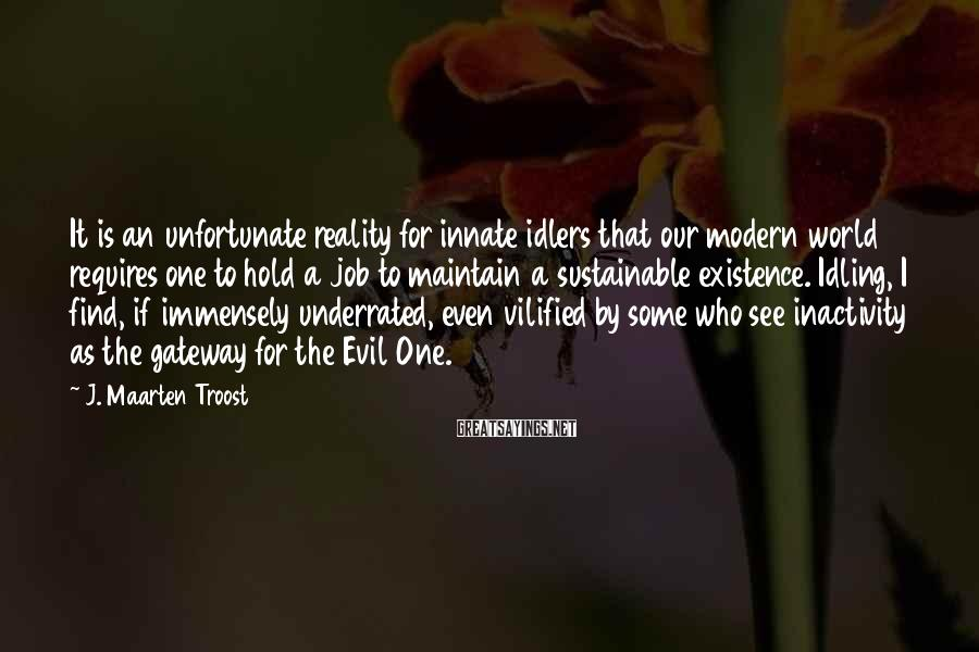 J. Maarten Troost Sayings: It is an unfortunate reality for innate idlers that our modern world requires one to
