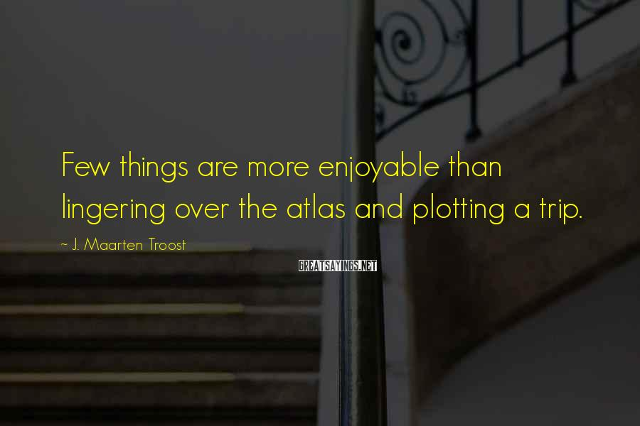 J. Maarten Troost Sayings: Few things are more enjoyable than lingering over the atlas and plotting a trip.