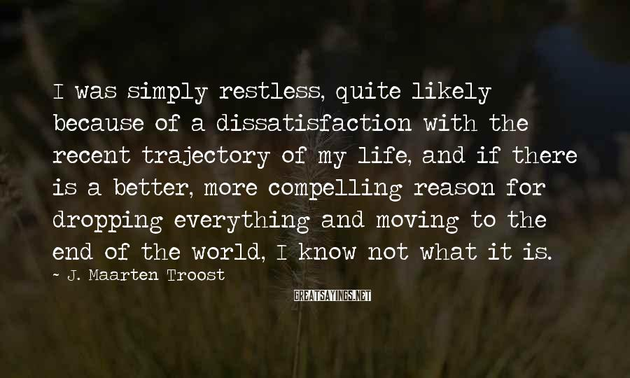 J. Maarten Troost Sayings: I was simply restless, quite likely because of a dissatisfaction with the recent trajectory of