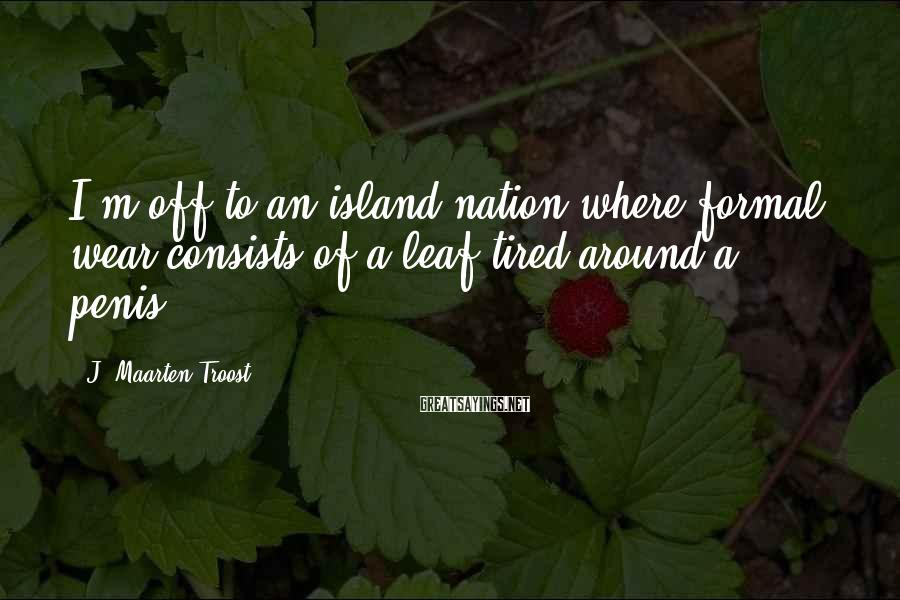J. Maarten Troost Sayings: I'm off to an island nation where formal wear consists of a leaf tired around
