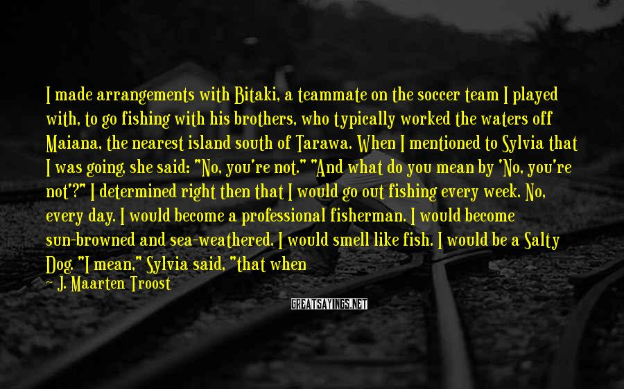J. Maarten Troost Sayings: I made arrangements with Bitaki, a teammate on the soccer team I played with, to