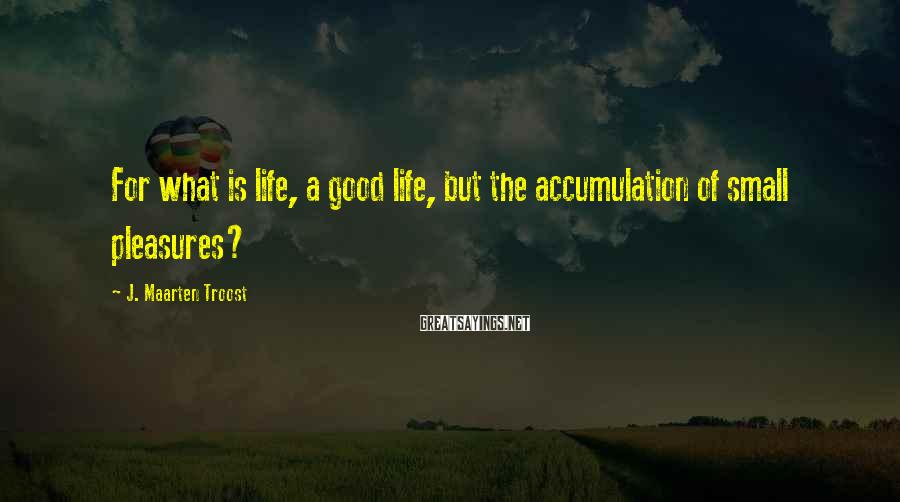 J. Maarten Troost Sayings: For what is life, a good life, but the accumulation of small pleasures?