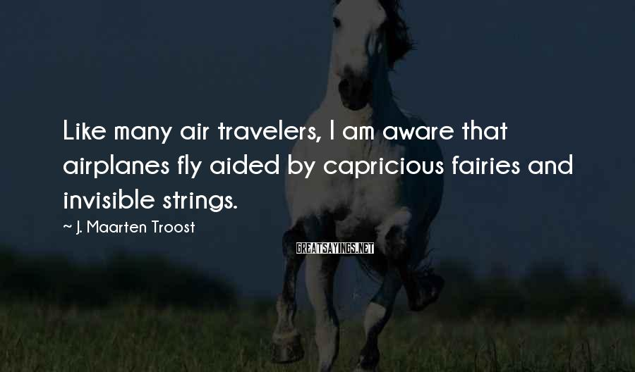 J. Maarten Troost Sayings: Like many air travelers, I am aware that airplanes fly aided by capricious fairies and