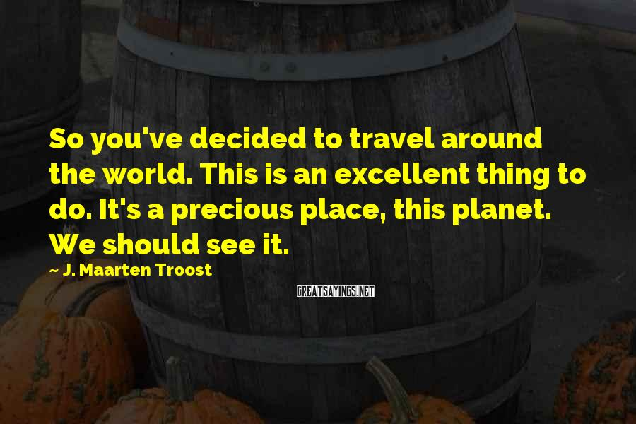 J. Maarten Troost Sayings: So you've decided to travel around the world. This is an excellent thing to do.