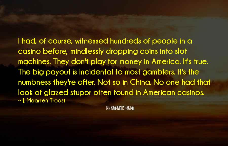 J. Maarten Troost Sayings: I had, of course, witnessed hundreds of people in a casino before, mindlessly dropping coins