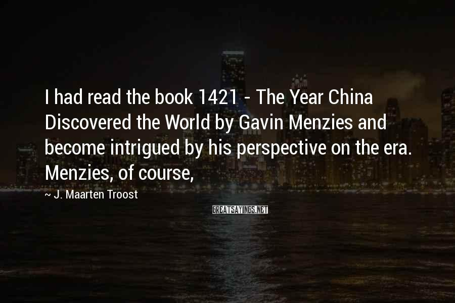J. Maarten Troost Sayings: I had read the book 1421 - The Year China Discovered the World by Gavin