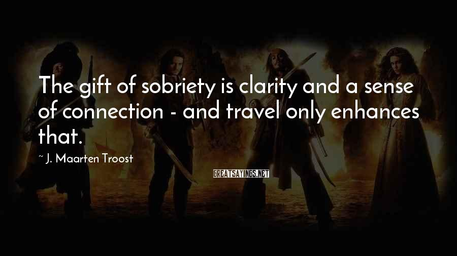 J. Maarten Troost Sayings: The gift of sobriety is clarity and a sense of connection - and travel only