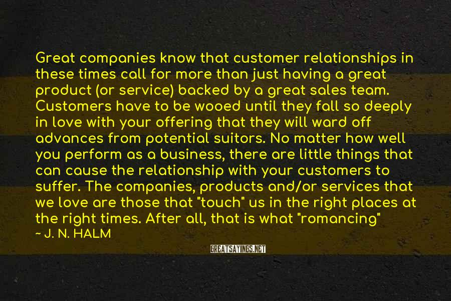 J. N. HALM Sayings: Great companies know that customer relationships in these times call for more than just having