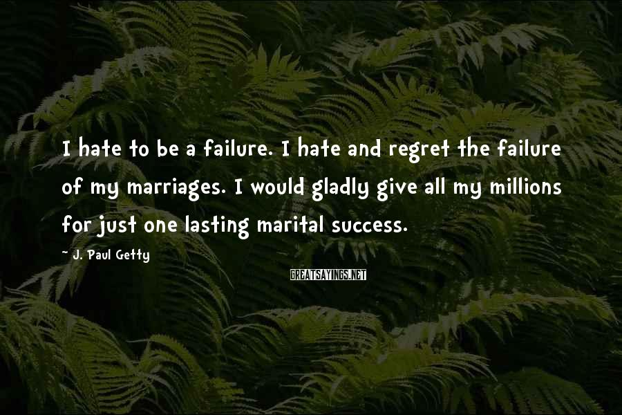 J. Paul Getty Sayings: I hate to be a failure. I hate and regret the failure of my marriages.