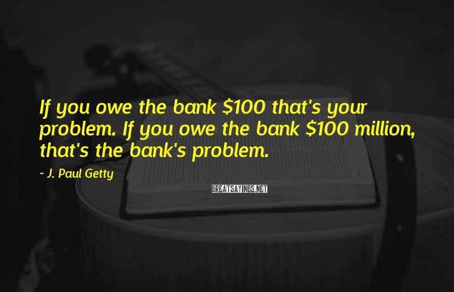 J. Paul Getty Sayings: If you owe the bank $100 that's your problem. If you owe the bank $100