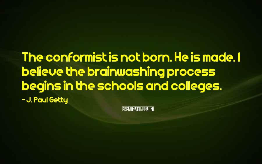 J. Paul Getty Sayings: The conformist is not born. He is made. I believe the brainwashing process begins in