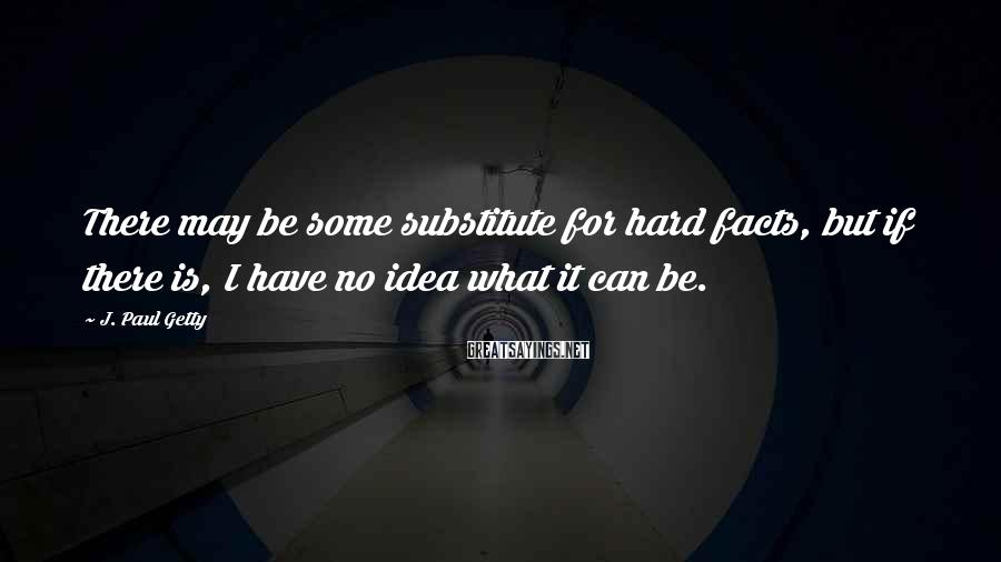 J. Paul Getty Sayings: There may be some substitute for hard facts, but if there is, I have no