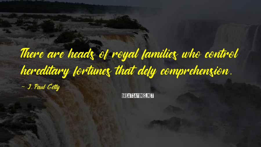J. Paul Getty Sayings: There are heads of royal families who control hereditary fortunes that defy comprehension.