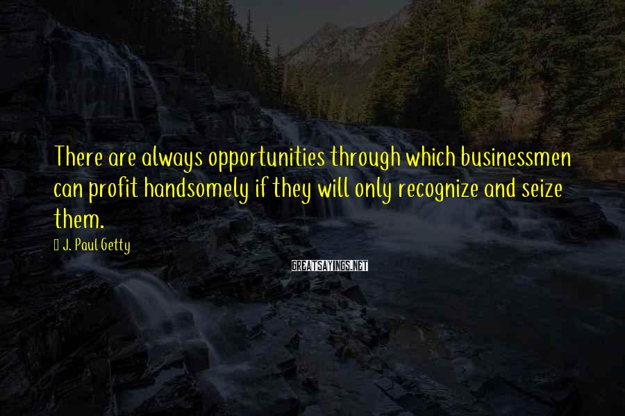 J. Paul Getty Sayings: There are always opportunities through which businessmen can profit handsomely if they will only recognize