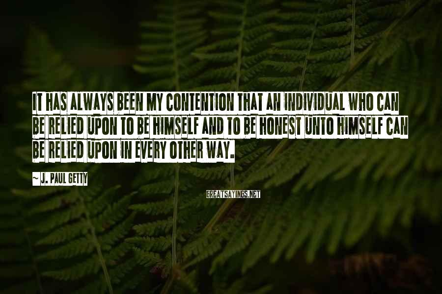 J. Paul Getty Sayings: It has always been my contention that an individual who can be relied upon to