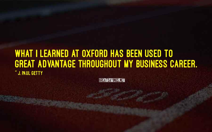 J. Paul Getty Sayings: What I learned at Oxford has been used to great advantage throughout my business career.
