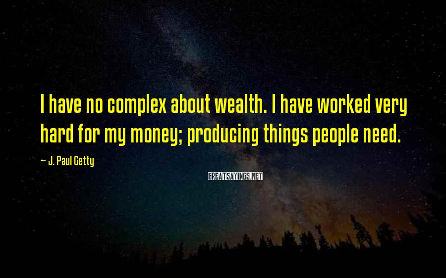 J. Paul Getty Sayings: I have no complex about wealth. I have worked very hard for my money; producing