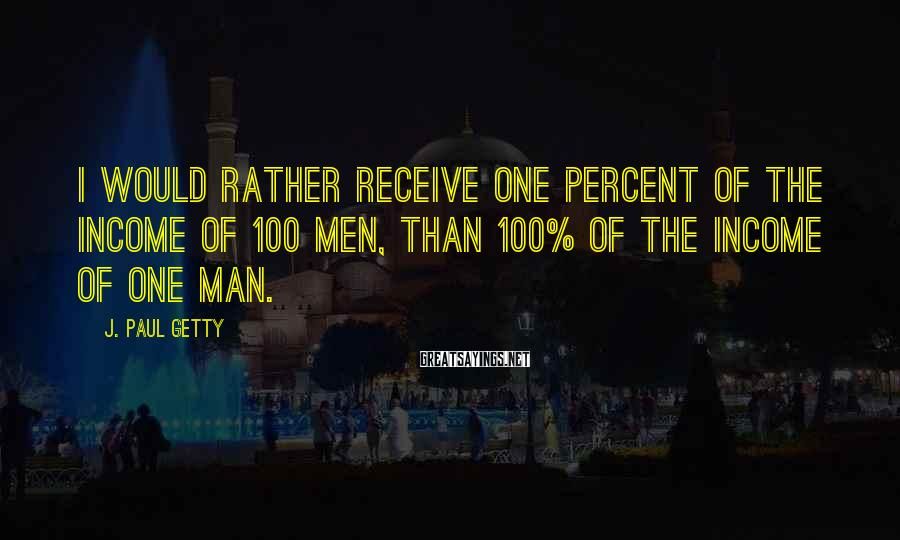 J. Paul Getty Sayings: I would rather receive one percent of the income of 100 men, than 100% of