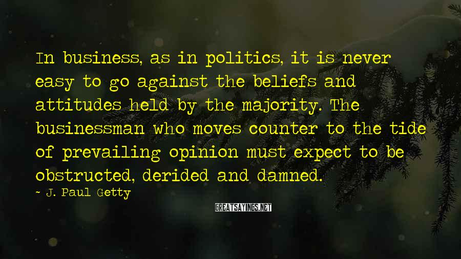 J. Paul Getty Sayings: In business, as in politics, it is never easy to go against the beliefs and