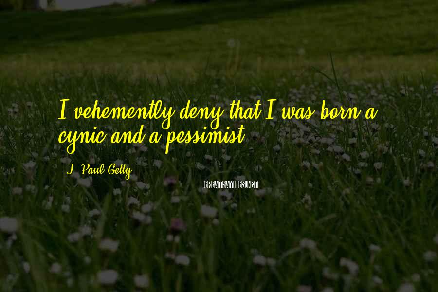 J. Paul Getty Sayings: I vehemently deny that I was born a cynic and a pessimist.