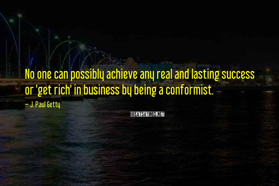 J. Paul Getty Sayings: No one can possibly achieve any real and lasting success or 'get rich' in business