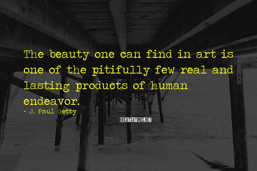 J. Paul Getty Sayings: The beauty one can find in art is one of the pitifully few real and