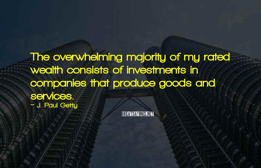 J. Paul Getty Sayings: The overwhelming majority of my rated wealth consists of investments in companies that produce goods