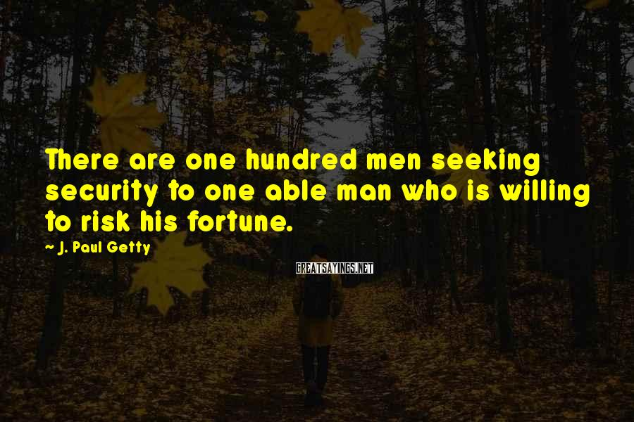 J. Paul Getty Sayings: There are one hundred men seeking security to one able man who is willing to