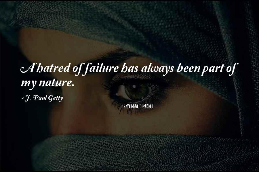 J. Paul Getty Sayings: A hatred of failure has always been part of my nature.