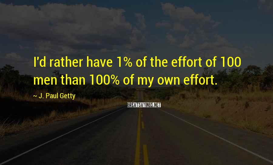 J. Paul Getty Sayings: I'd rather have 1% of the effort of 100 men than 100% of my own