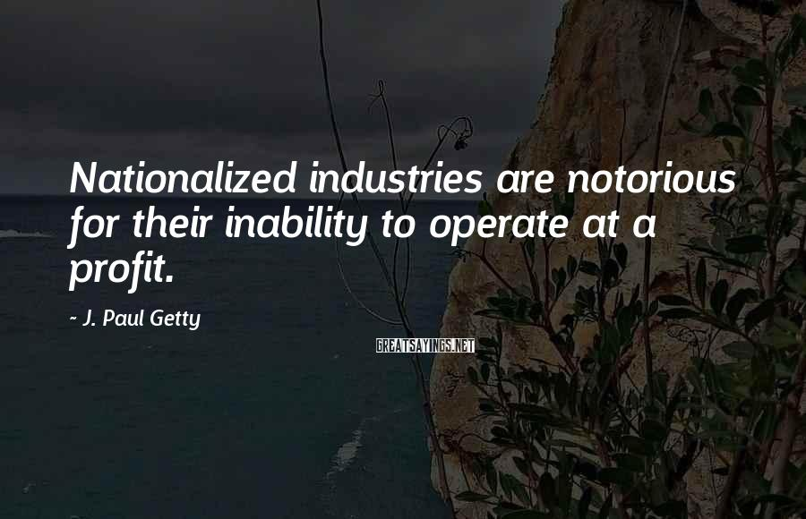 J. Paul Getty Sayings: Nationalized industries are notorious for their inability to operate at a profit.
