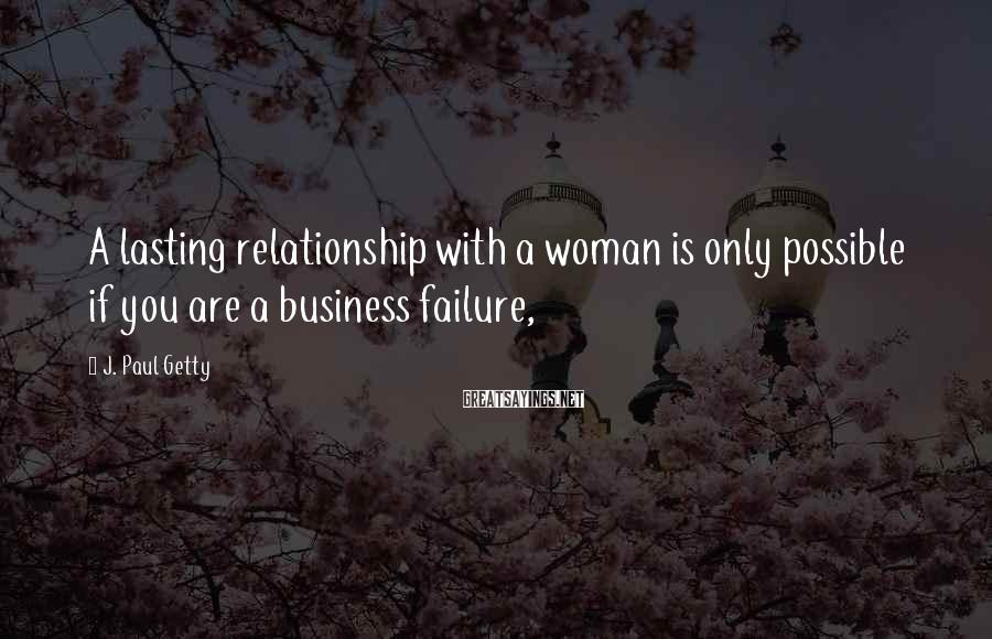 J. Paul Getty Sayings: A lasting relationship with a woman is only possible if you are a business failure,
