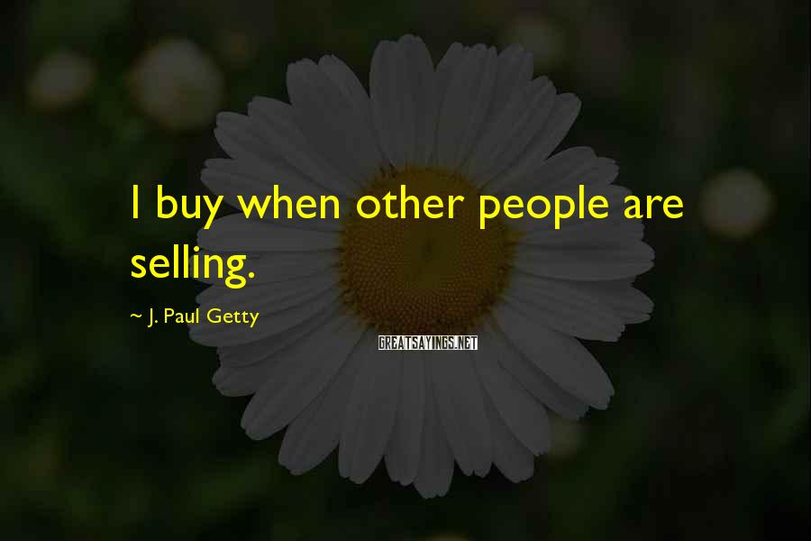 J. Paul Getty Sayings: I buy when other people are selling.