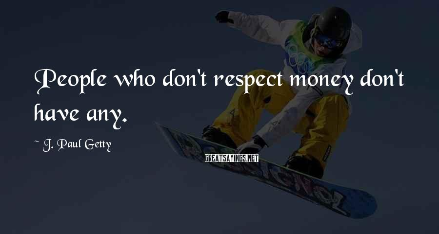 J. Paul Getty Sayings: People who don't respect money don't have any.