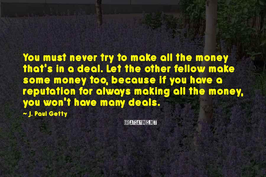J. Paul Getty Sayings: You must never try to make all the money that's in a deal. Let the