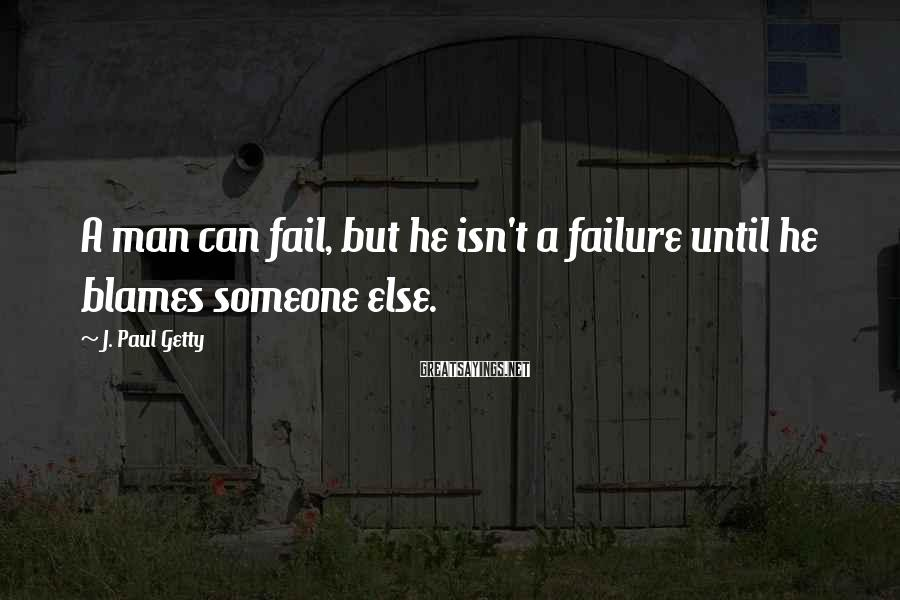 J. Paul Getty Sayings: A man can fail, but he isn't a failure until he blames someone else.
