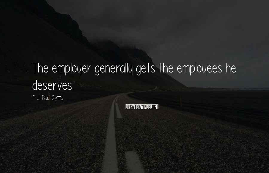 J. Paul Getty Sayings: The employer generally gets the employees he deserves.