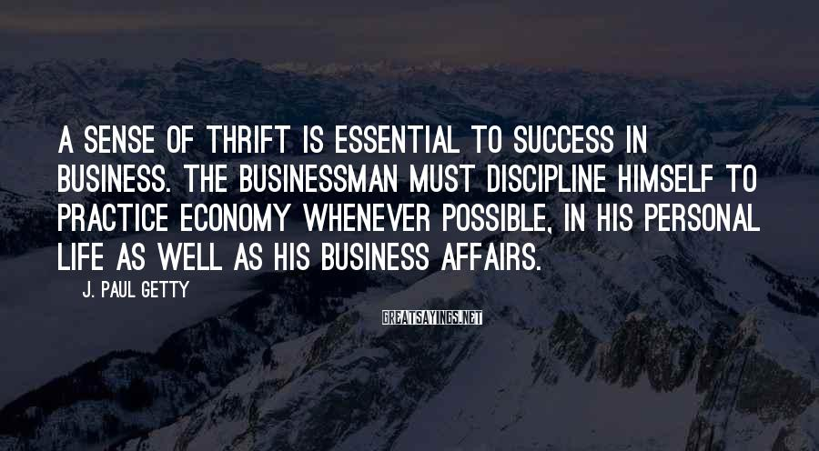 J. Paul Getty Sayings: A sense of thrift is essential to success in business. The businessman must discipline himself