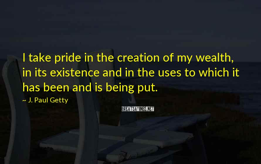 J. Paul Getty Sayings: I take pride in the creation of my wealth, in its existence and in the