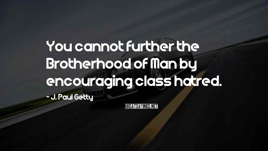 J. Paul Getty Sayings: You cannot further the Brotherhood of Man by encouraging class hatred.