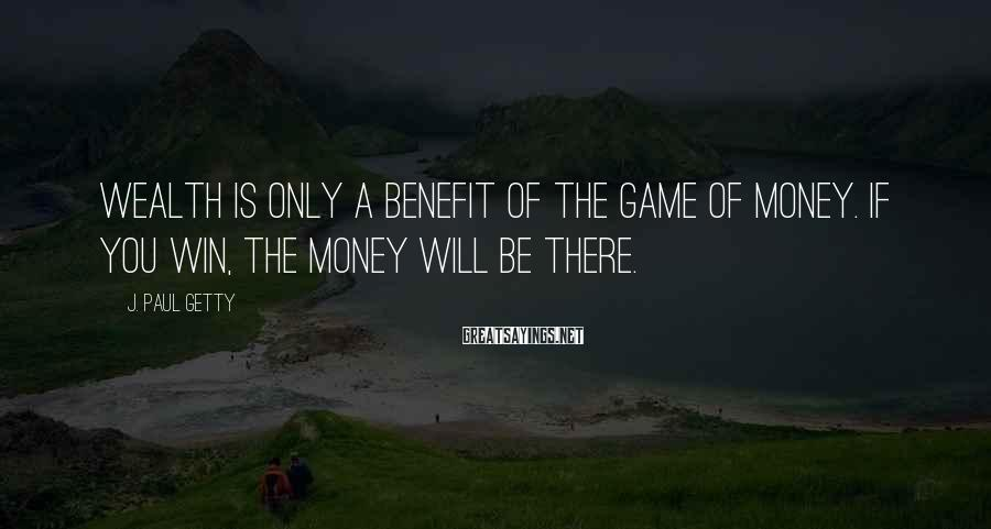 J. Paul Getty Sayings: Wealth is only a benefit of the game of money. If you win, the money