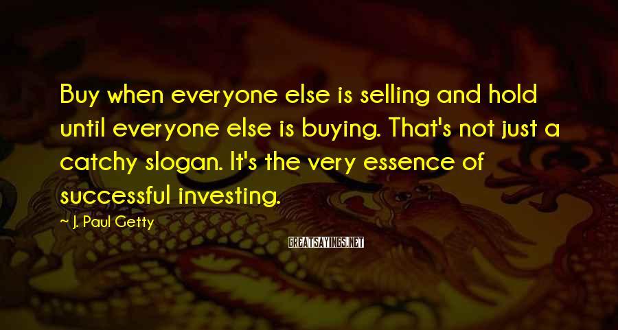 J. Paul Getty Sayings: Buy when everyone else is selling and hold until everyone else is buying. That's not