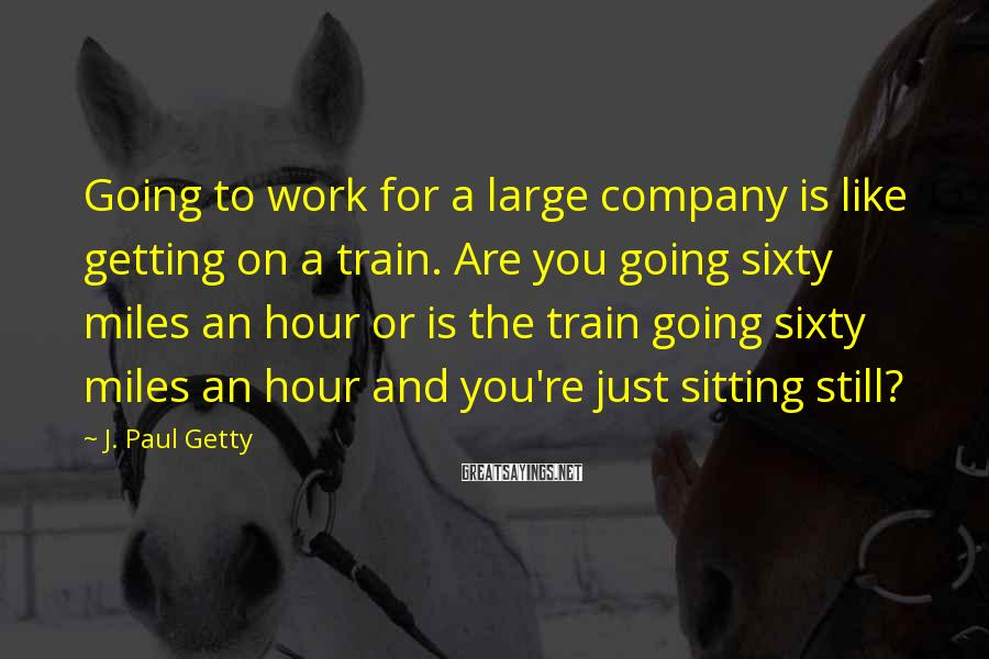 J. Paul Getty Sayings: Going to work for a large company is like getting on a train. Are you