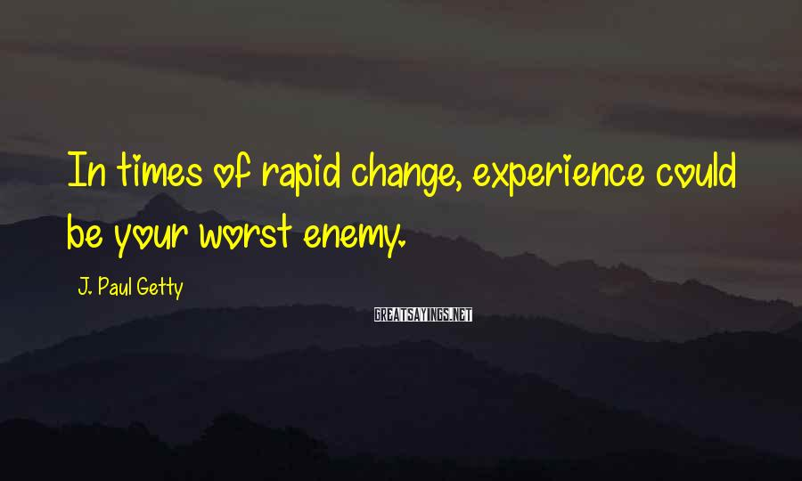 J. Paul Getty Sayings: In times of rapid change, experience could be your worst enemy.