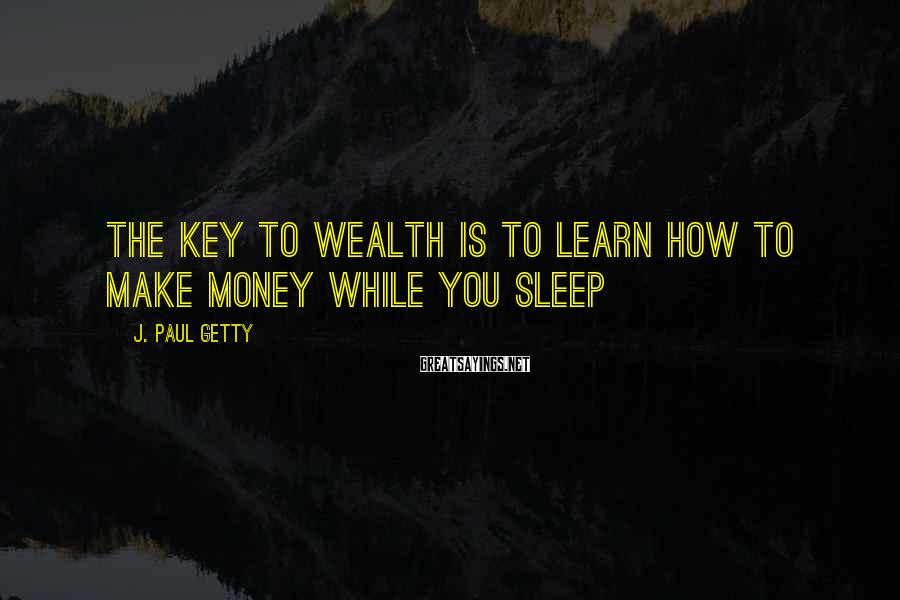 J. Paul Getty Sayings: The key to wealth is to learn how to make money while you sleep