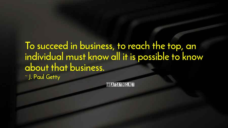 J. Paul Getty Sayings: To succeed in business, to reach the top, an individual must know all it is