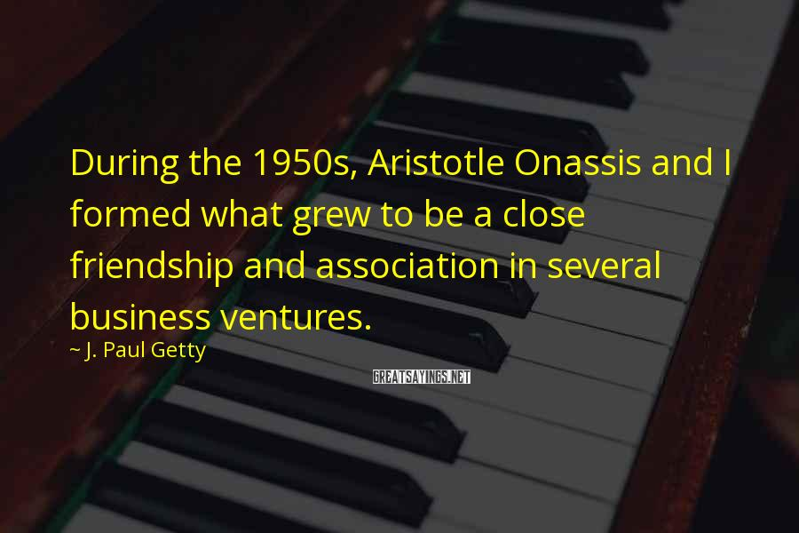 J. Paul Getty Sayings: During the 1950s, Aristotle Onassis and I formed what grew to be a close friendship