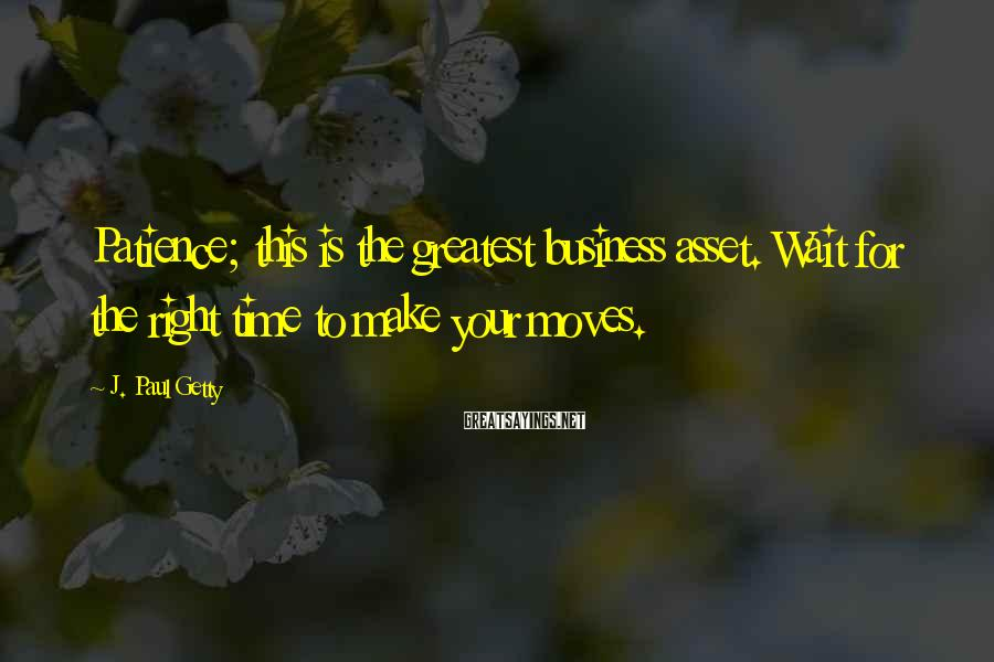 J. Paul Getty Sayings: Patience; this is the greatest business asset. Wait for the right time to make your