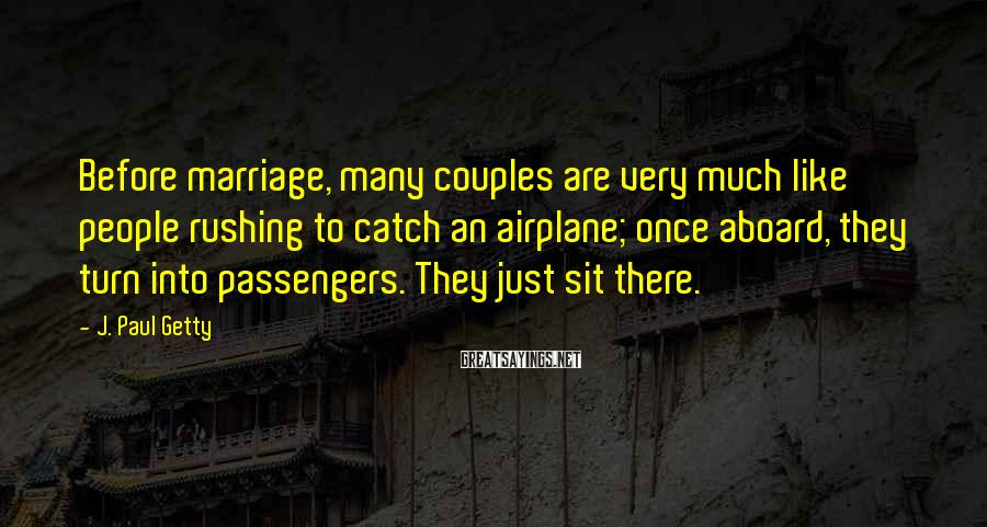 J. Paul Getty Sayings: Before marriage, many couples are very much like people rushing to catch an airplane; once