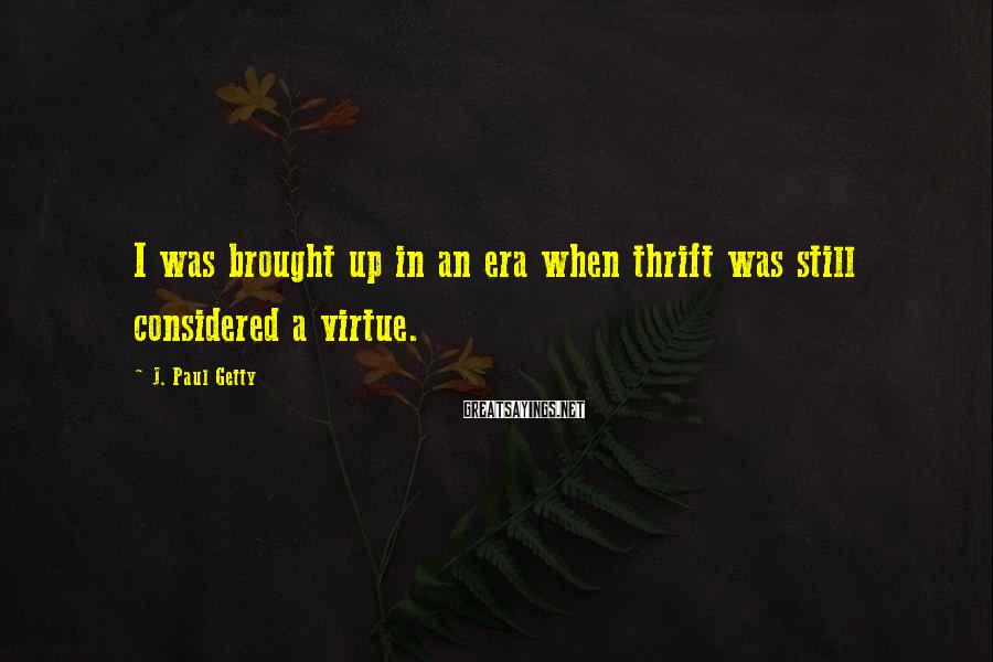 J. Paul Getty Sayings: I was brought up in an era when thrift was still considered a virtue.